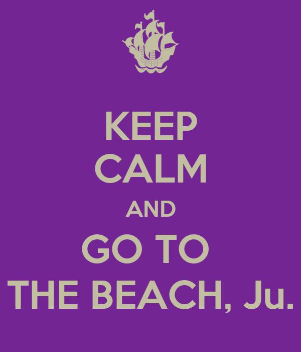 KEEP CALM AND GO TO  THE BEACH, Ju.