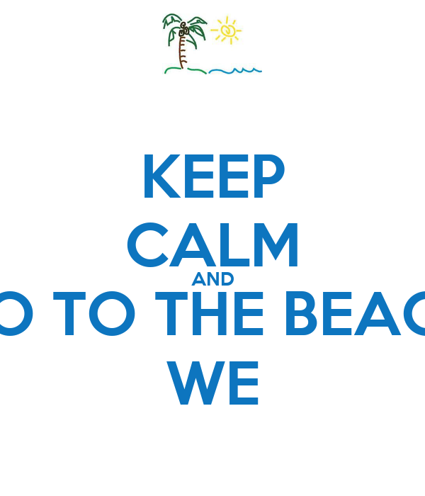 KEEP CALM AND GO TO THE BEACH WE