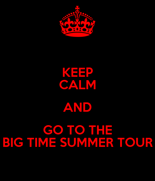 KEEP CALM AND GO TO THE BIG TIME SUMMER TOUR