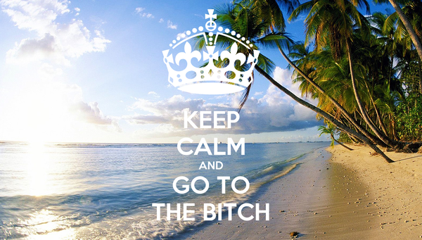 KEEP CALM AND GO TO THE BITCH