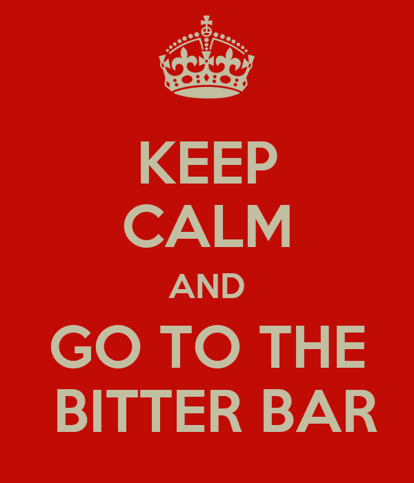 KEEP CALM AND GO TO THE  BITTER BAR