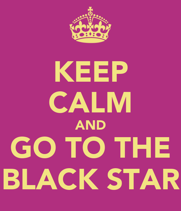KEEP CALM AND GO TO THE BLACK STAR