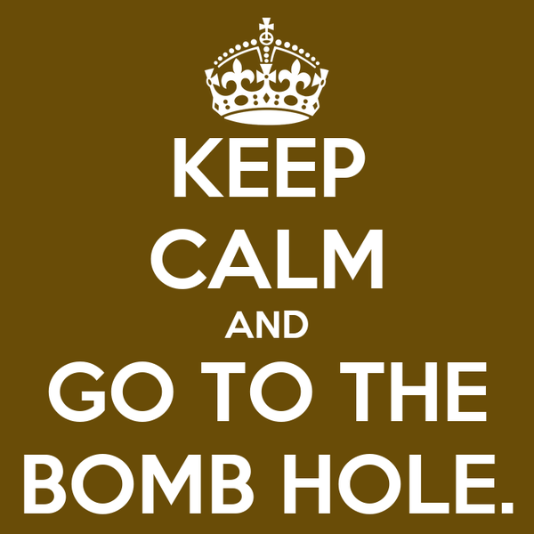 KEEP CALM AND GO TO THE BOMB HOLE.