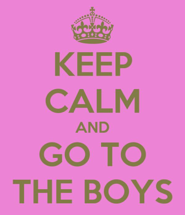 KEEP CALM AND GO TO THE BOYS