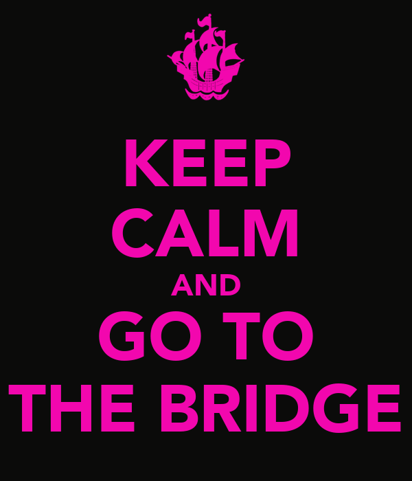 KEEP CALM AND GO TO THE BRIDGE