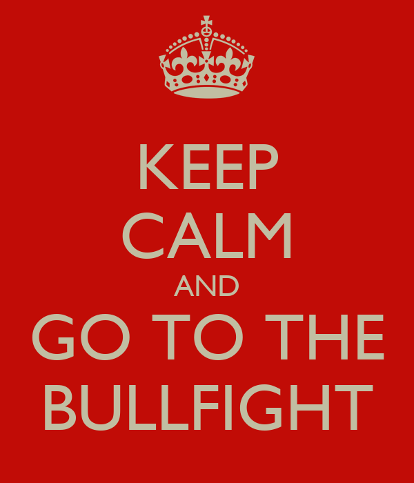 KEEP CALM AND GO TO THE BULLFIGHT