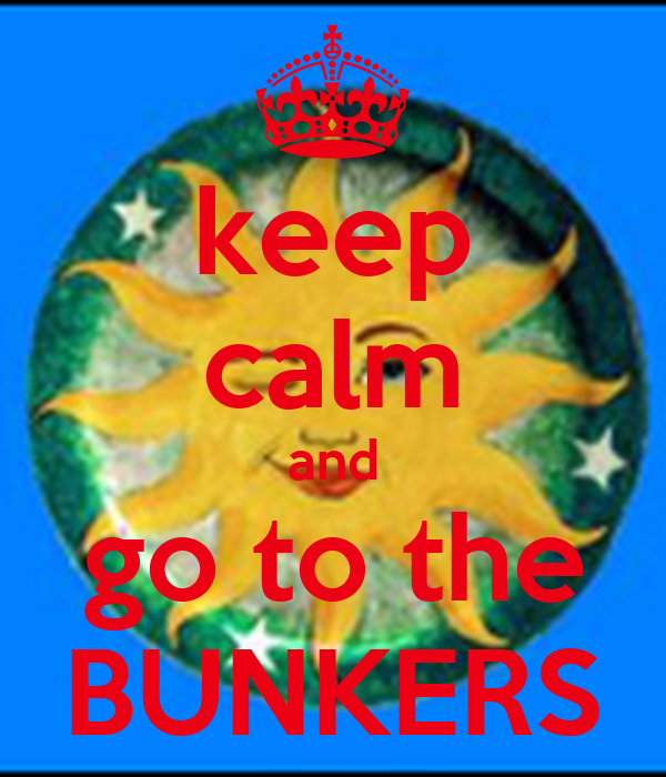 keep calm and go to the BUNKERS