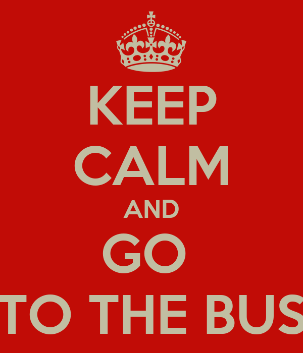 KEEP CALM AND GO  TO THE BUS