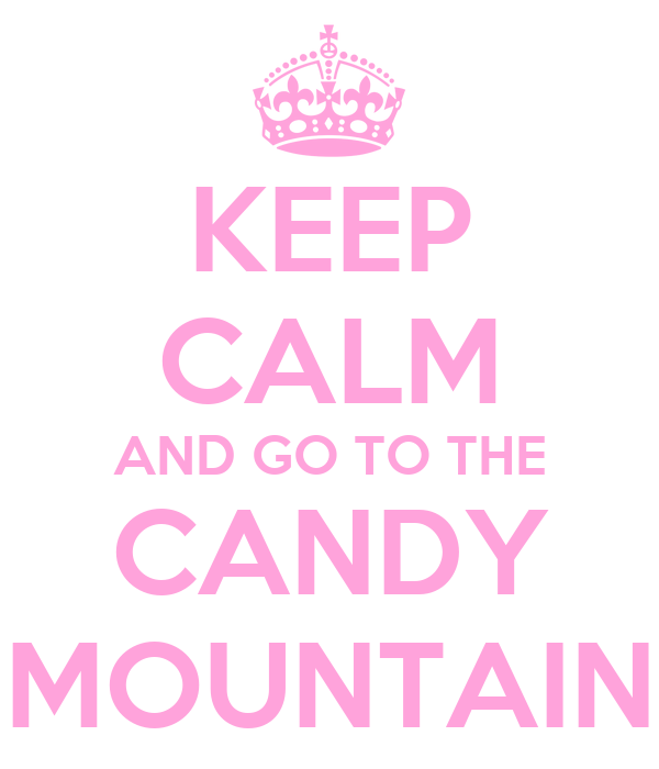 KEEP CALM AND GO TO THE CANDY MOUNTAIN