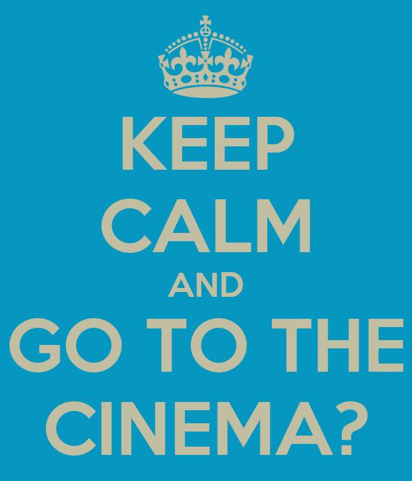 KEEP CALM AND GO TO THE CINEMA?