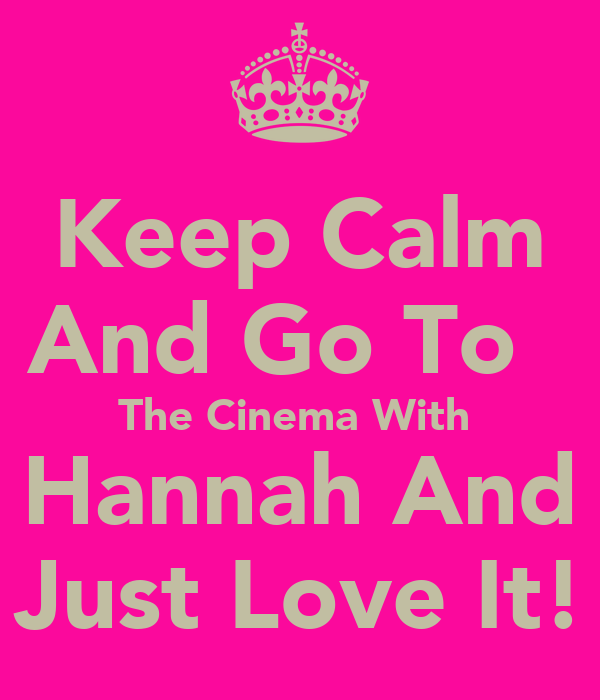 Keep Calm And Go To   The Cinema With  Hannah And Just Love It!