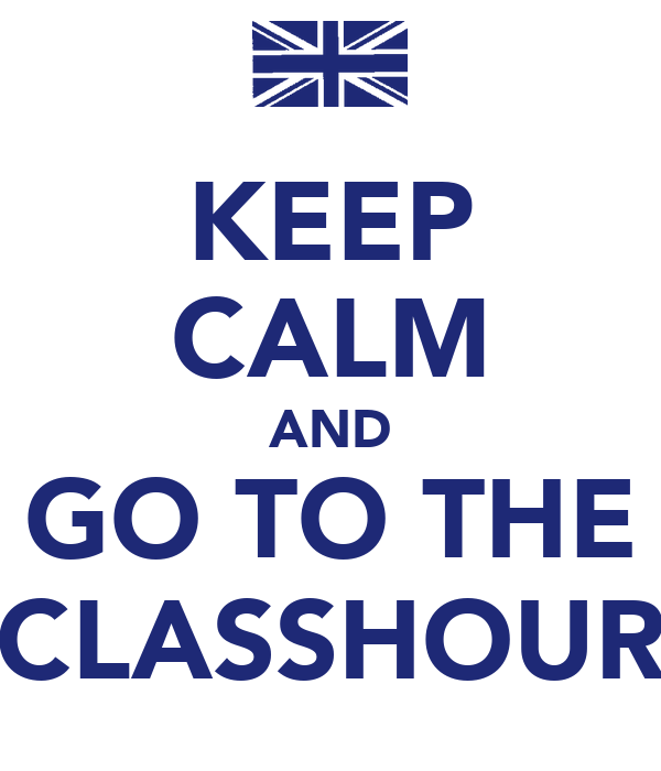KEEP CALM AND GO TO THE CLASSHOUR