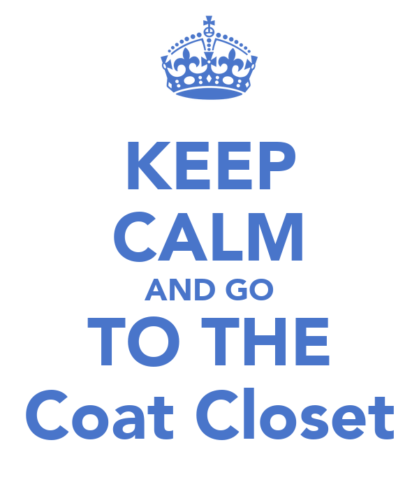KEEP CALM AND GO TO THE Coat Closet