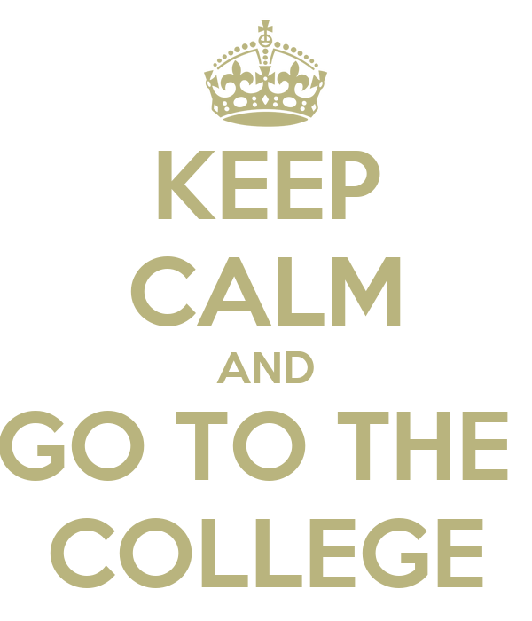 KEEP CALM AND GO TO THE  COLLEGE