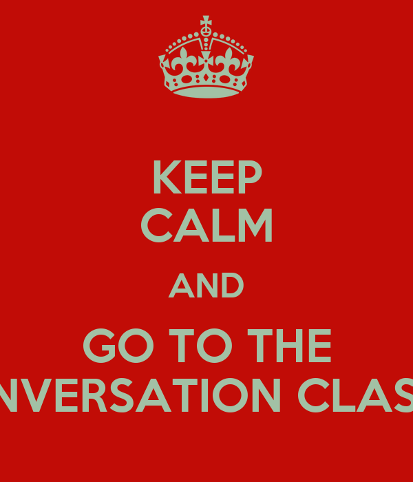 KEEP CALM AND GO TO THE CONVERSATION CLASSES