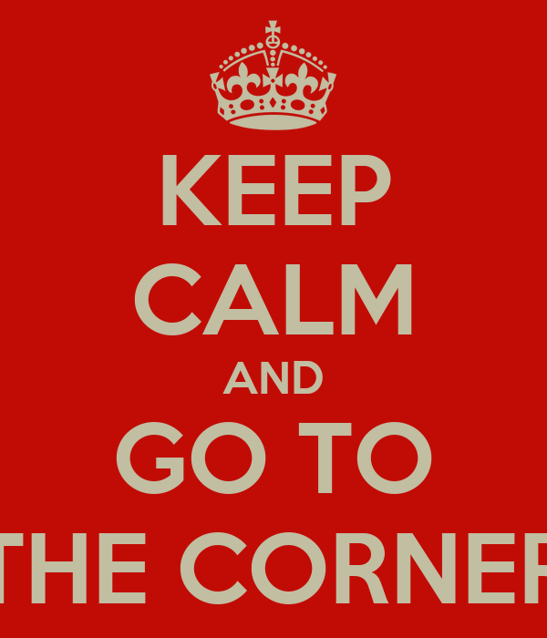 KEEP CALM AND GO TO THE CORNER