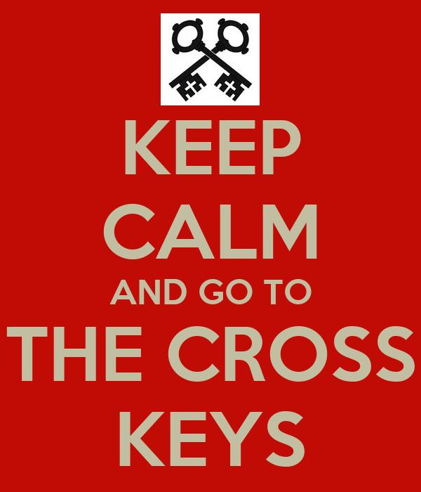 KEEP CALM AND GO TO THE CROSS KEYS