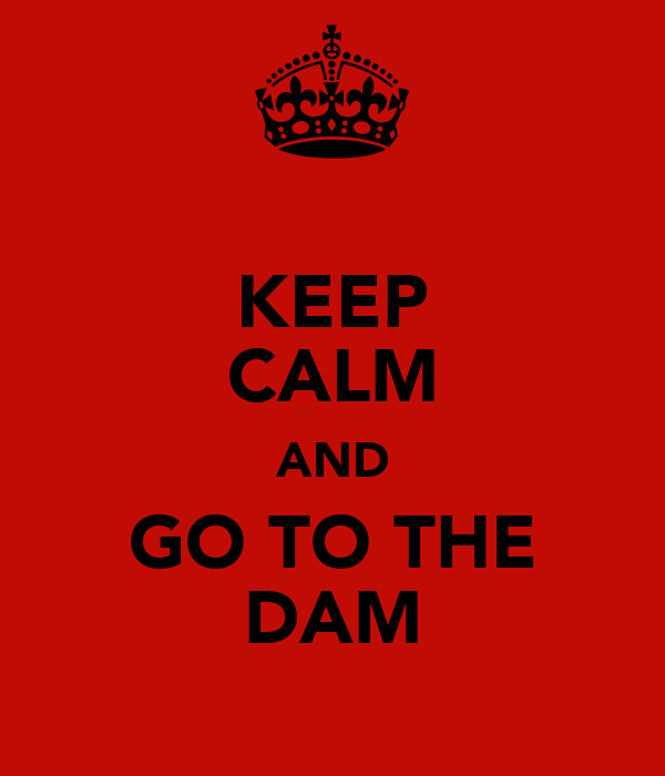 KEEP CALM AND GO TO THE DAM