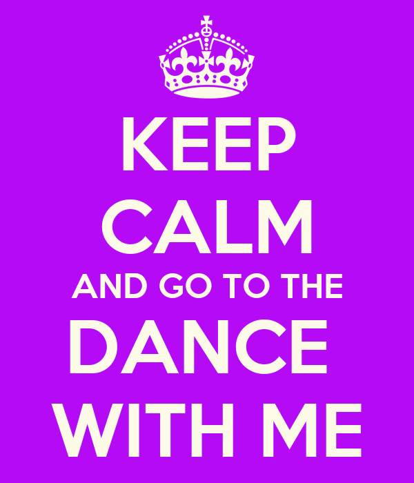KEEP CALM AND GO TO THE DANCE  WITH ME