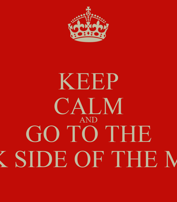KEEP CALM AND GO TO THE DARK SIDE OF THE MOON
