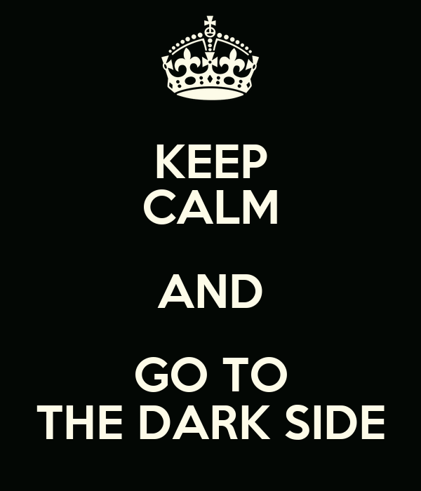 KEEP CALM AND GO TO THE DARK SIDE