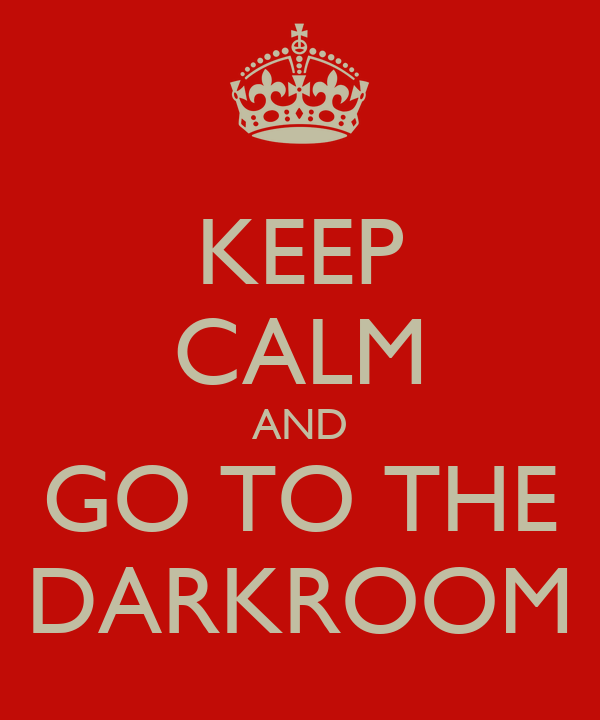 KEEP CALM AND GO TO THE DARKROOM