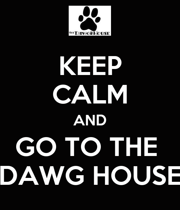 KEEP CALM AND GO TO THE  DAWG HOUSE