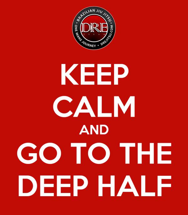 KEEP CALM AND GO TO THE DEEP HALF