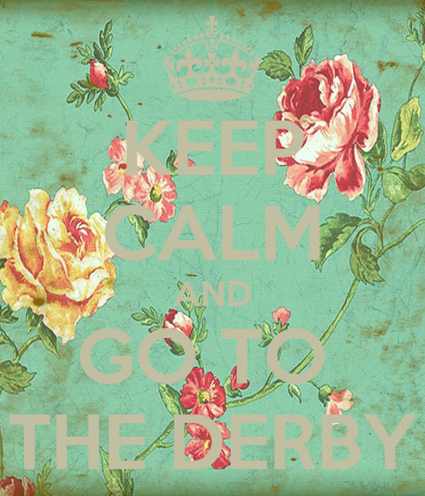 KEEP CALM AND GO TO  THE DERBY