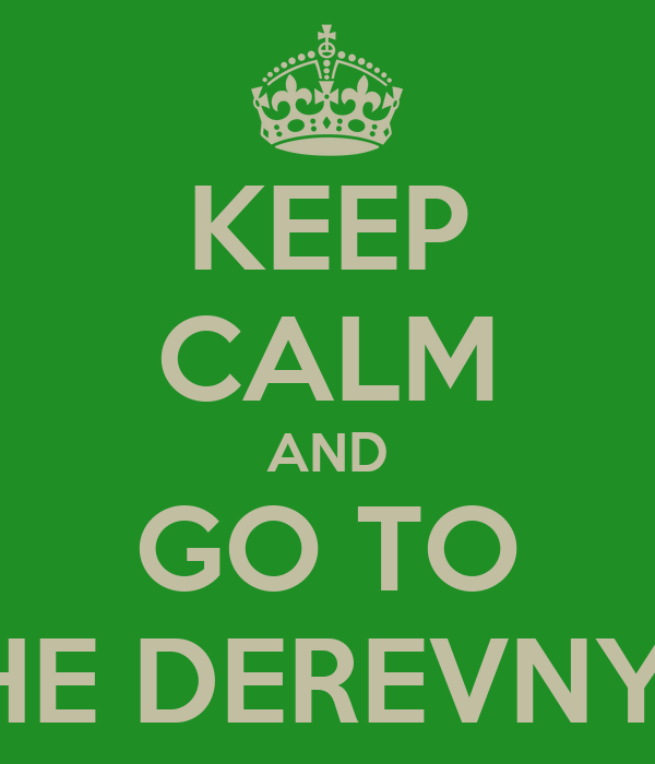 KEEP CALM AND GO TO THE DEREVNYA