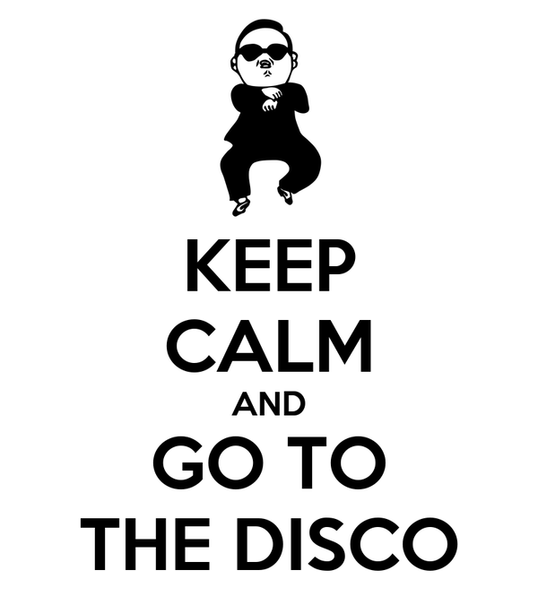 KEEP CALM AND GO TO THE DISCO