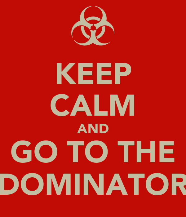 KEEP CALM AND GO TO THE DOMINATOR