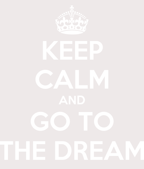 KEEP CALM AND GO TO THE DREAM