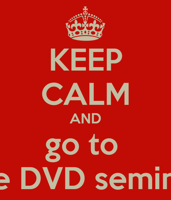 KEEP CALM AND go to  the DVD seminar