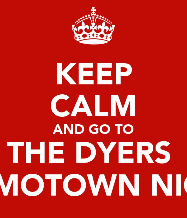 KEEP CALM AND GO TO THE DYERS  for MOTOWN NIGHT