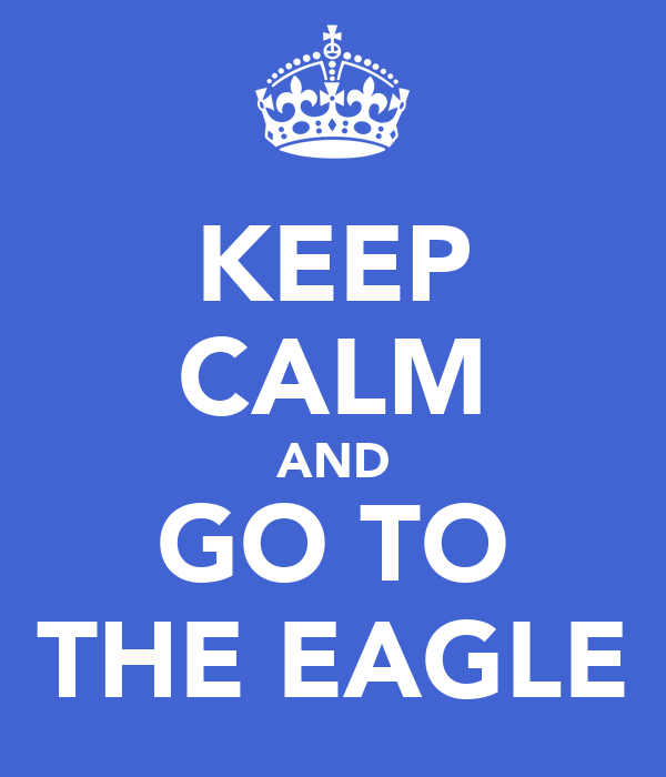 KEEP CALM AND GO TO THE EAGLE