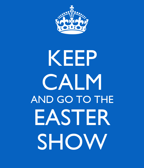 KEEP CALM AND GO TO THE EASTER SHOW
