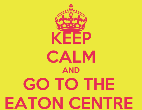 KEEP CALM AND GO TO THE  EATON CENTRE
