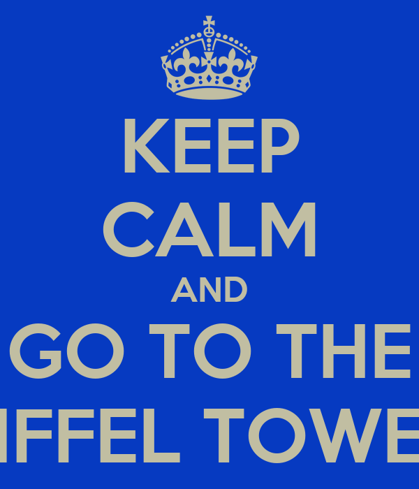 KEEP CALM AND GO TO THE EIFFEL TOWER