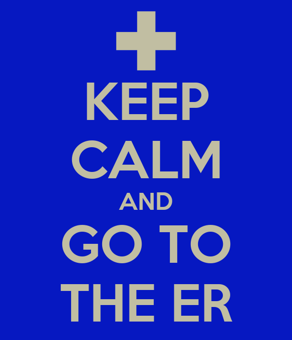 KEEP CALM AND GO TO THE ER