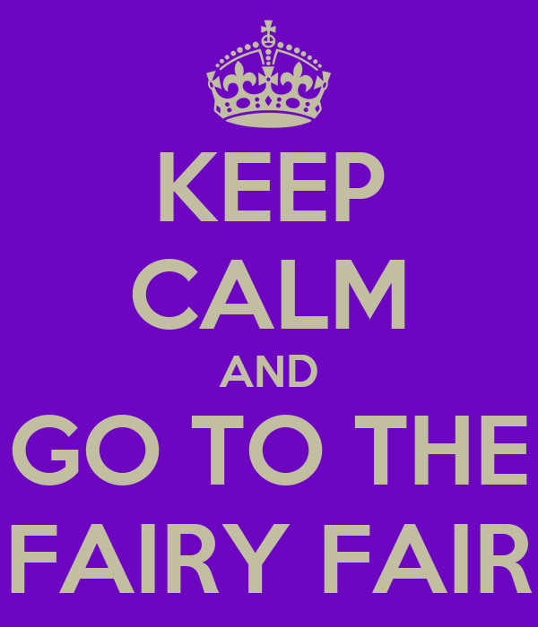 KEEP CALM AND GO TO THE FAIRY FAIR