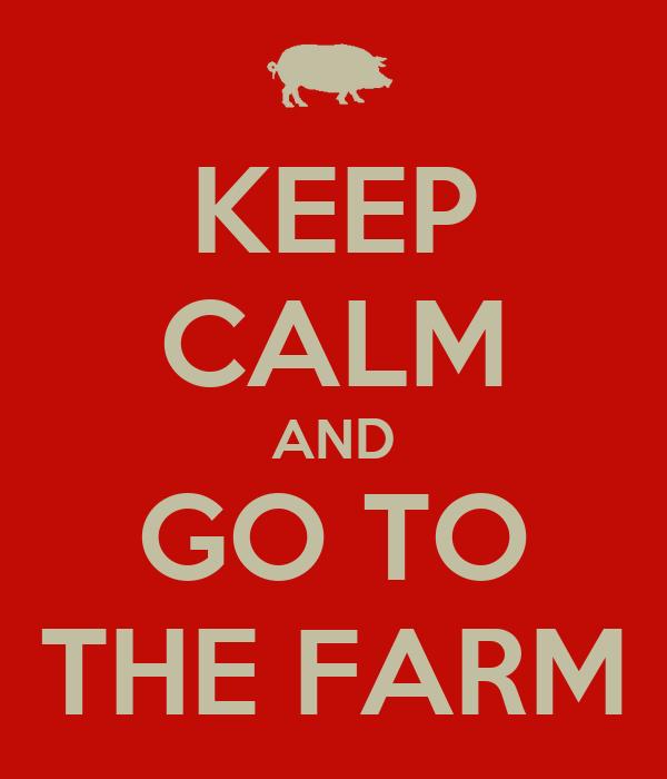 KEEP CALM AND GO TO THE FARM
