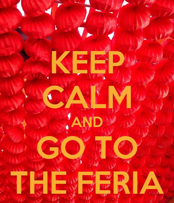 KEEP CALM AND GO TO THE FERIA