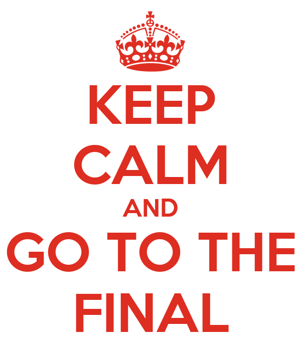 KEEP CALM AND GO TO THE FINAL
