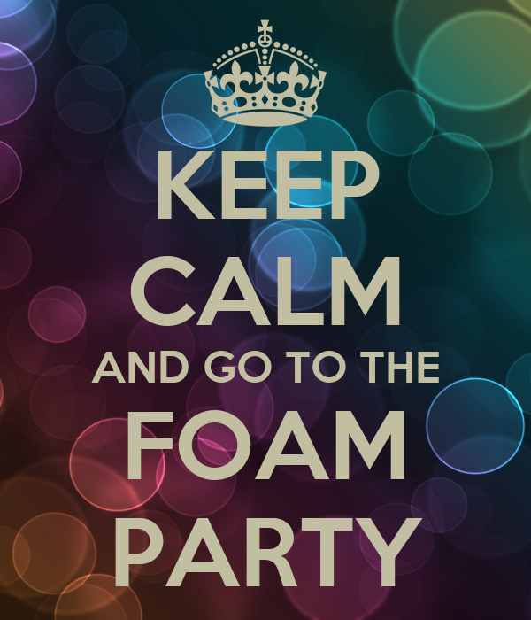 KEEP CALM AND GO TO THE FOAM PARTY