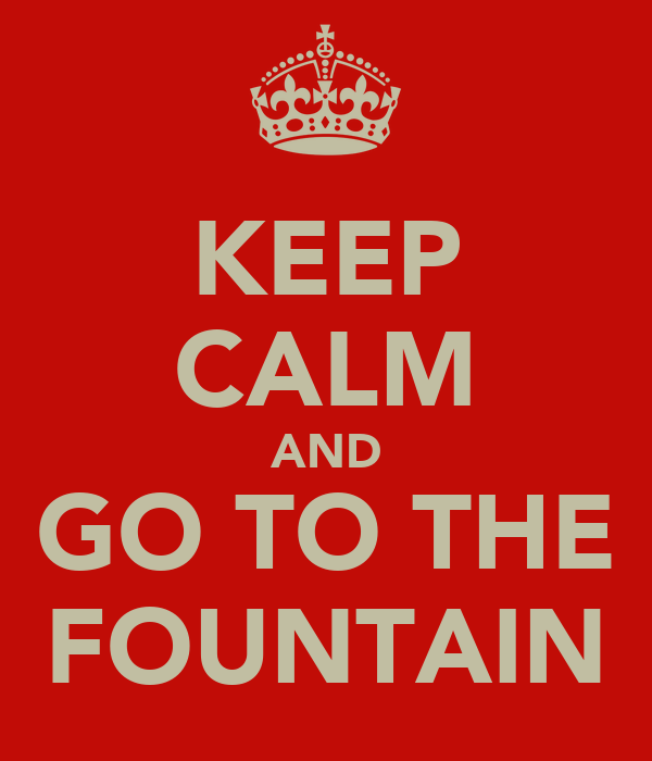 KEEP CALM AND GO TO THE FOUNTAIN