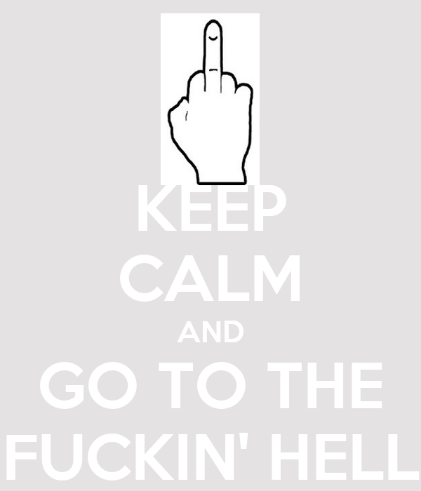KEEP CALM AND GO TO THE FUCKIN' HELL