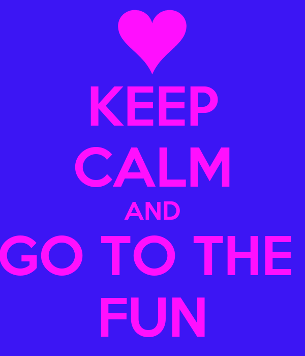 KEEP CALM AND GO TO THE  FUN