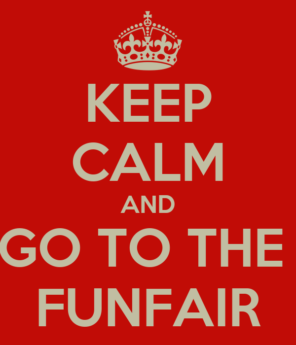 KEEP CALM AND GO TO THE  FUNFAIR