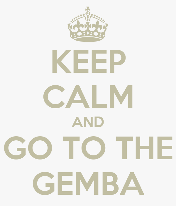 KEEP CALM AND GO TO THE GEMBA